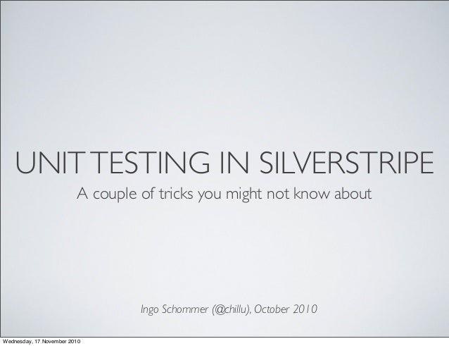 UNITTESTING IN SILVERSTRIPE A couple of tricks you might not know about Ingo Schommer (@chillu), October 2010 Wednesday, 1...