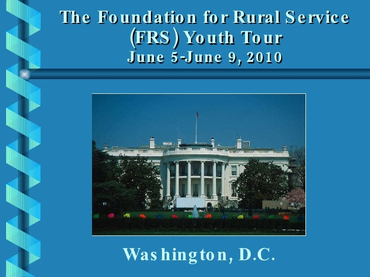 The Foundation for Rural Service (FRS) Youth Tour June 5-June 9, 2010 Washington, D.C.