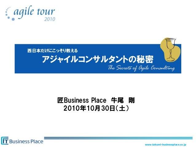 www.takumi-businessplace.co.jp アジャイルコンサルタントの秘密 匠Business Place 牛尾 剛 2010年10月30日'土( 西日本だけにこっそり教える The Secrets of Agile Cons...