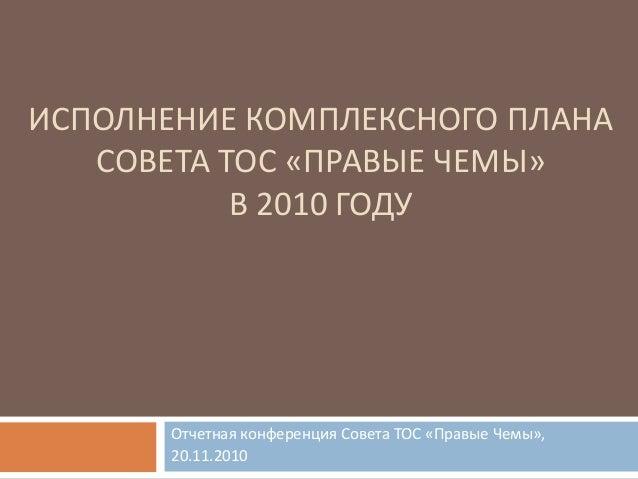 ИСПОЛНЕНИЕ КОМПЛЕКСНОГО ПЛАНА СОВЕТА ТОС «ПРАВЫЕ ЧЕМЫ» В 2010 ГОДУ Отчетная конференция Совета ТОС «Правые Чемы», 20.11.20...