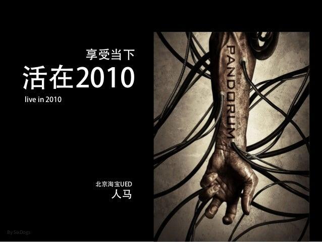 享受当下 活在2010 live in 2010 北京淘宝UED 人马 BySixDogs