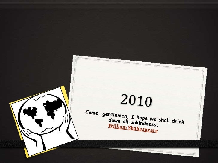 2010<br />Come, gentlemen, I hope we shall drink down all unkindness.William Shakespeare<br />
