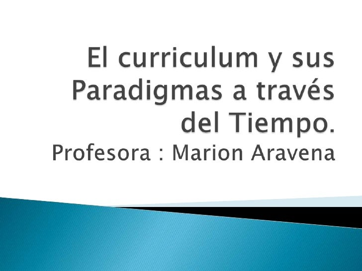 El curriculum y sus Paradigmas a través del Tiempo.Profesora : Marion Aravena <br />