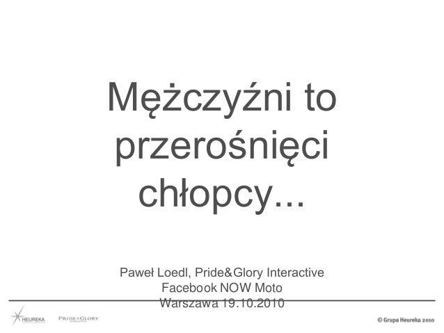 Mężczyźni to przerośnięci chłopcy... Paweł Loedl, Pride&Glory Interactive Facebook NOW Moto Warszawa 19.10.2010
