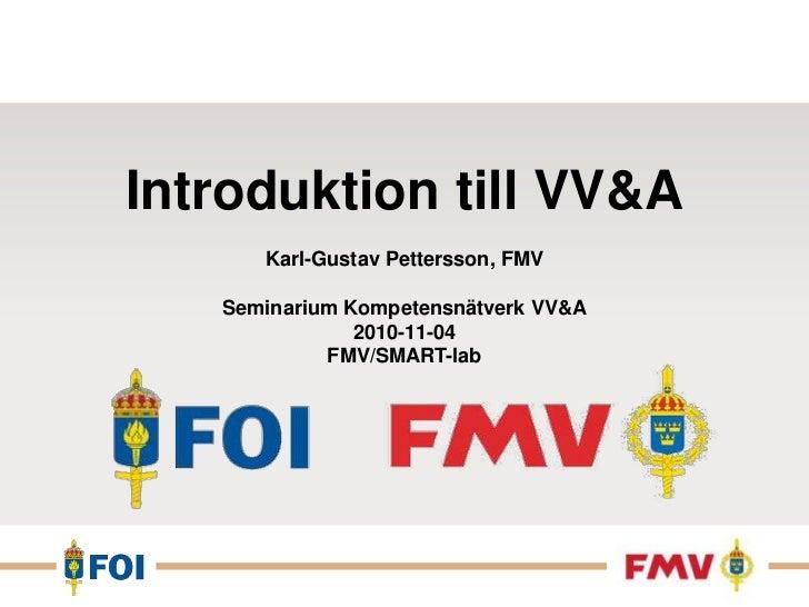Introduktion till VV&A<br />Karl-Gustav Pettersson, FMV<br />Seminarium Kompetensnätverk VV&A2010-11-04<br />FMV/SMART-lab...