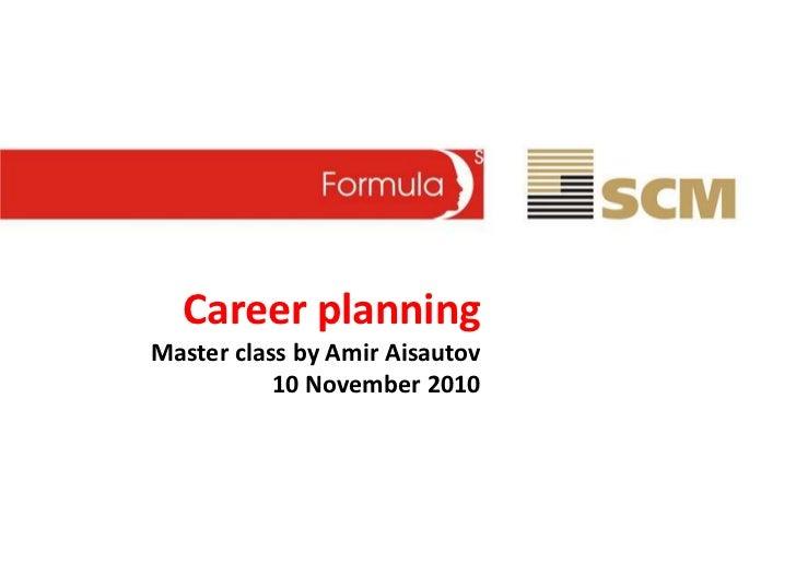 Career planningMaster class by Amir Aisautov           10 November 2010