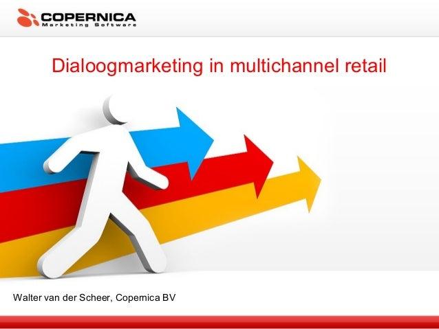 Dialoogmarketing in multichannel retail Walter van der Scheer, Copernica BV