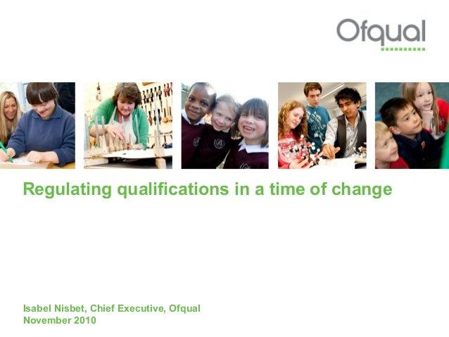 Regulating qualifications in a time of change Isabel Nisbet, Chief Executive, Ofqual November 2010