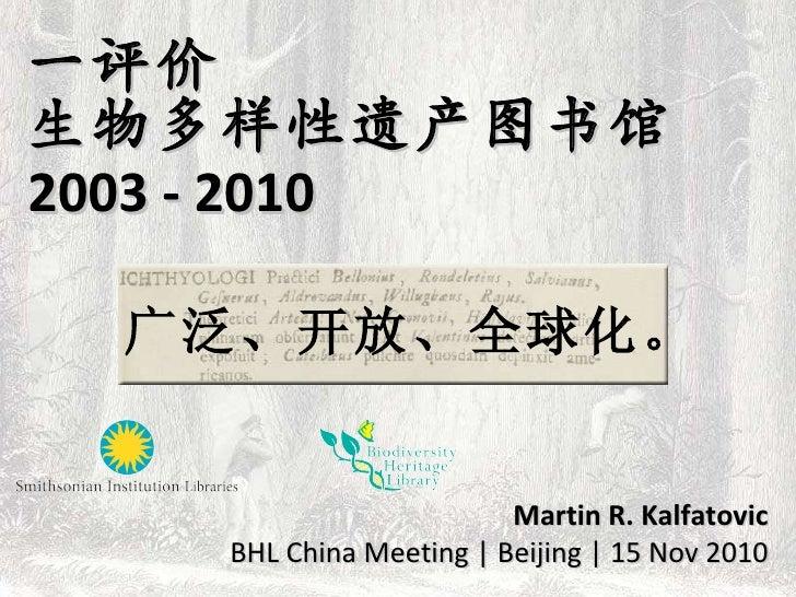 一评价 生物多样性遗产图书馆 2003 - 2010 Martin R. Kalfatovic BHL China Meeting | Beijing | 15 Nov 2010 广泛、开放、全球化。