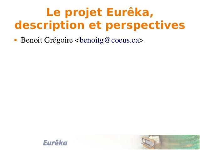 Le projet Eurêka, description et perspectives  BenoitGrégoire<benoitg@coeus.ca>