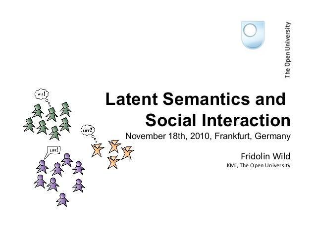 November 18th, 2010, Frankfurt, Germany Latent Semantics and Social Interaction Fridolin Wild KMi, The Open University