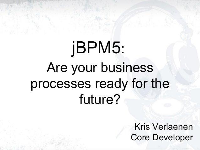 jBPM5: Are your business processes ready for the future? Kris Verlaenen Core Developer