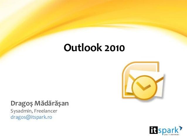 Outlook 2010 Dragoș Mădărășan Sysadmin, Freelancer dragos@itspark.ro