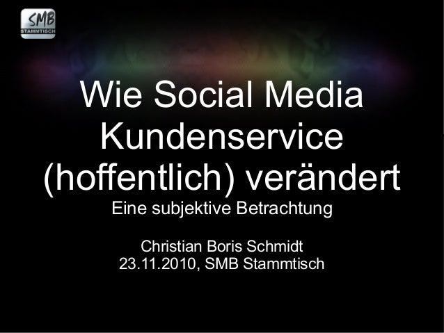 Wie Social Media Kundenservice (hoffentlich) verändert Eine subjektive Betrachtung Christian Boris Schmidt 23.11.2010, SMB...