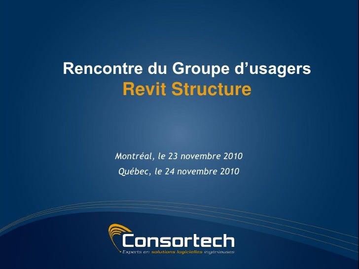 Rencontre du Groupe d'usagers       Revit Structure      Montréal, le 23 novembre 2010      Québec, le 24 novembre 2010