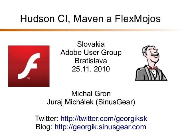 Hudson CI, Maven a FlexMojos Slovakia Adobe User Group Bratislava 25.11. 2010 Michal Gron Juraj Michálek (SinusGear) Twitt...
