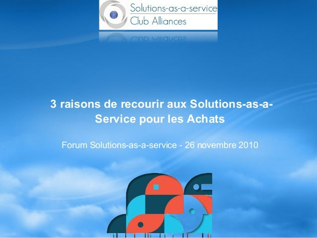 Forum Solutions-as-a-service - 26 novembre 2010 3 raisons de recourir aux Solutions-as-a- Service pour les Achats