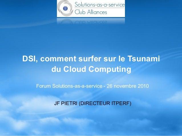 DSI, comment surfer sur le Tsunami du Cloud Computing Forum Solutions-as-a-service - 26 novembre 2010 JF PIETRI (DIRECTEUR...