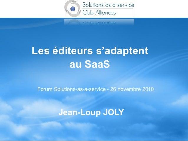 Les éditeurs s'adaptent au SaaS Jean-Loup JOLY Forum Solutions-as-a-service - 26 novembre 2010