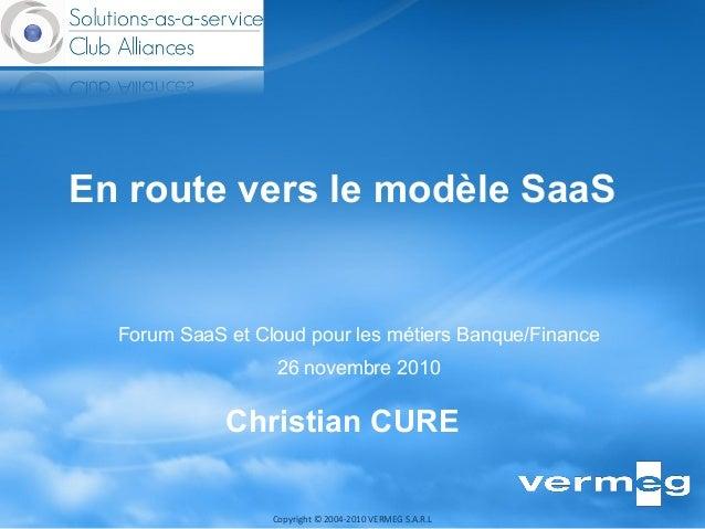 Copyright © 2004-2010 VERMEG S.A.R.L Forum SaaS et Cloud pour les métiers Banque/Finance 26 novembre 2010 En route vers le...