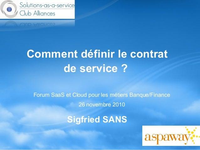 Comment définir le contrat de service ? Sigfried SANS Forum SaaS et Cloud pour les métiers Banque/Finance 26 novembre 2010
