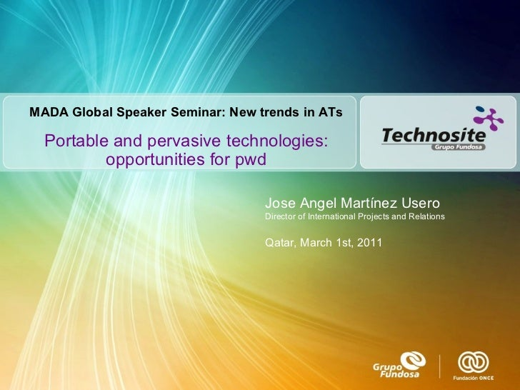 Portable and pervasive technologies: opportunities for pwd Jose Angel Martínez Usero Director of International Projects an...