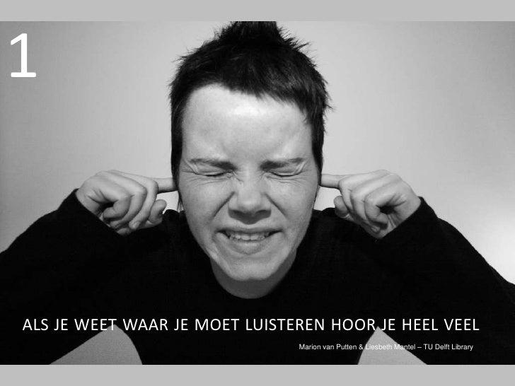 1<br />als je weetwaar je moetluisterenhoor je heel veel<br />Marion van Putten & Liesbeth Mantel – TU Delft Library<br />