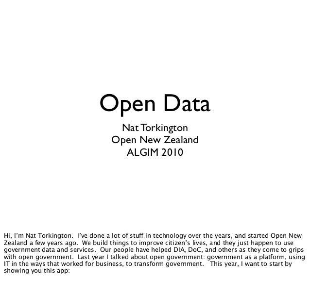 Open Data Nat Torkington Open New Zealand ALGIM 2010 Hi, I'm Nat Torkington. I've done a lot of stuff in technology over t...