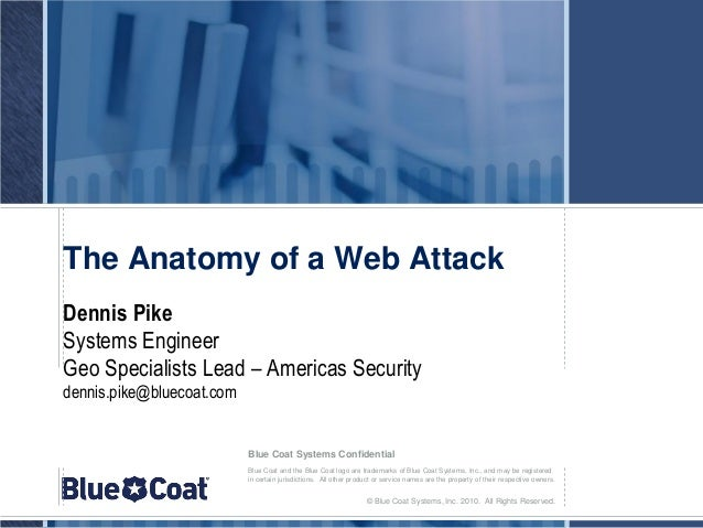 The Anatomy of a Web AttackDennis PikeSystems EngineerGeo Specialists Lead – Americas Securitydennis.pike@bluecoat.com    ...
