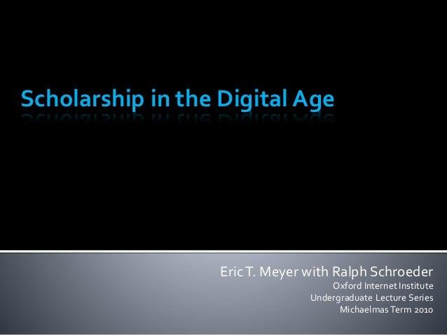 EricT. Meyer with Ralph Schroeder Oxford Internet Institute Undergraduate Lecture Series Michaelmas Term 2010 Scholarship ...