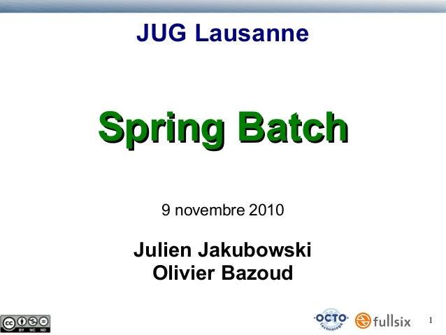 JUG Lausanne  Spring Batch 9 novembre 2010  Julien Jakubowski Olivier Bazoud 1