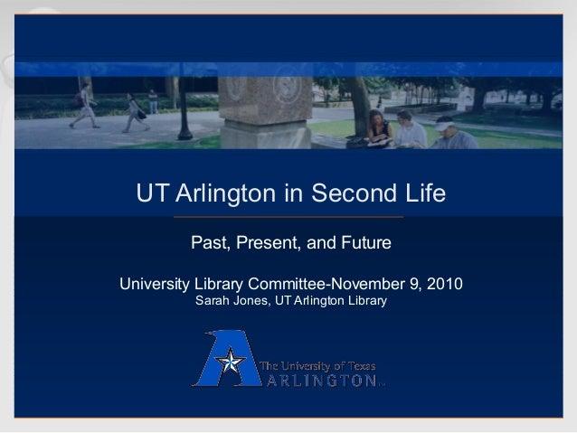 UT Arlington in Second Life Past, Present, and Future University Library Committee-November 9, 2010 Sarah Jones, UT Arling...