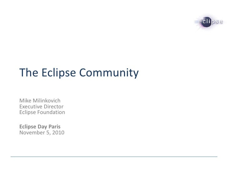 The Eclipse CommunityMike MilinkovichExecutive DirectorEclipse FoundationEclipse Day ParisNovember 5, 2010