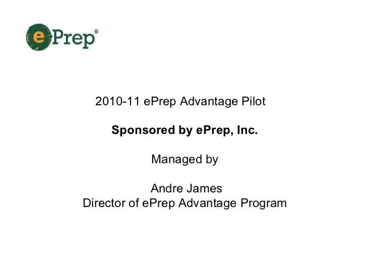 2010-11 ePrep Advantage Pilot Sponsored by ePrep, Inc.   Managed by  Andre James Director of ePrep Advantage Program