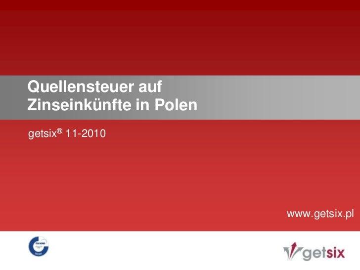 getsix® 11-2010<br />Quellensteuer auf <br />Zinseinkünfte in Polen<br />www.getsix.pl<br />