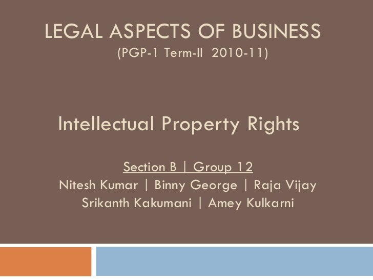Intellectual Property Rights LEGAL ASPECTS OF BUSINESS (PGP-1 Term-II  2010-11) Section B | Group 12 Nitesh Kumar | Binny ...