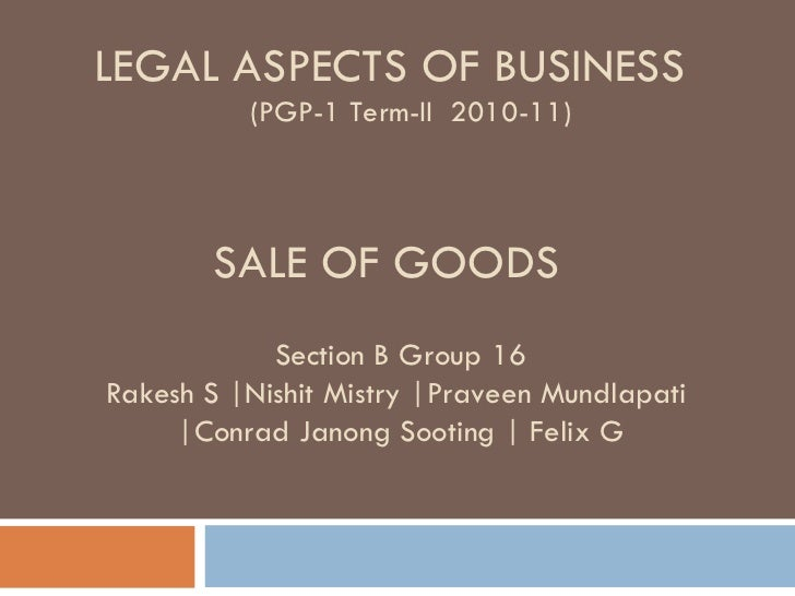SALE OF GOODS LEGAL ASPECTS OF BUSINESS (PGP-1 Term-II  2010-11) Section B Group 16 Rakesh S |Nishit Mistry |Praveen Mundl...
