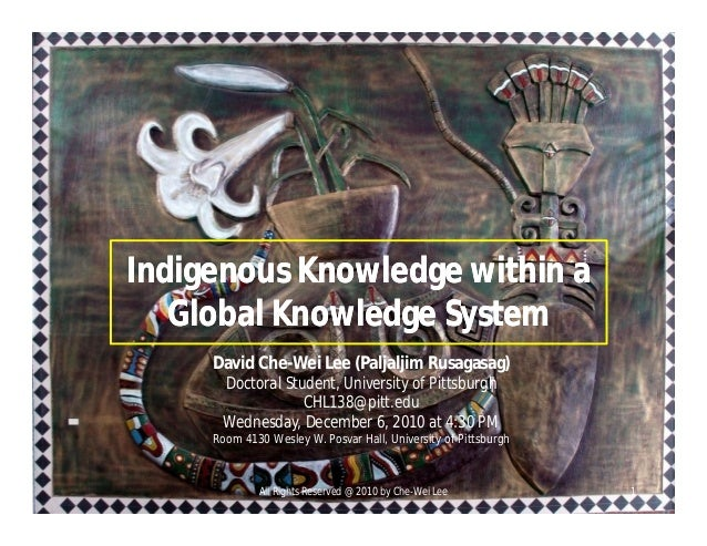 Indigenous Knowledge within a Global Knowledge System Indigenous Knowledge within a Global Knowledge System David Che-Wei ...