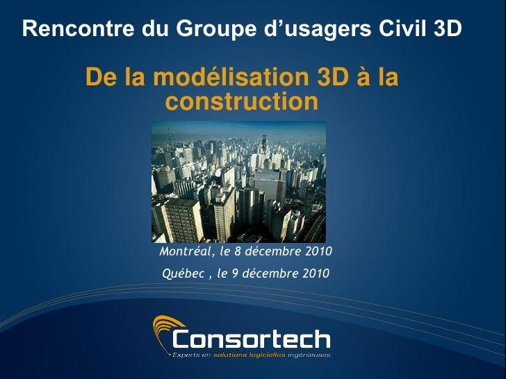 Rencontre du Groupe d'usagers Civil 3D     De la modélisation 3D à la            construction           Montréal, le 8 déc...