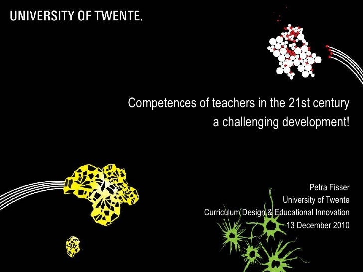 Competences of teachers in the 21st century a challenging development! Petra Fisser University of Twente Curriculum Design...