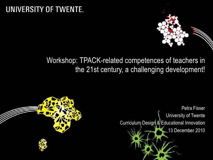 Workshop: TPACK-related competences of teachers in the 21st century, a challenging development! Petra Fisser University of...