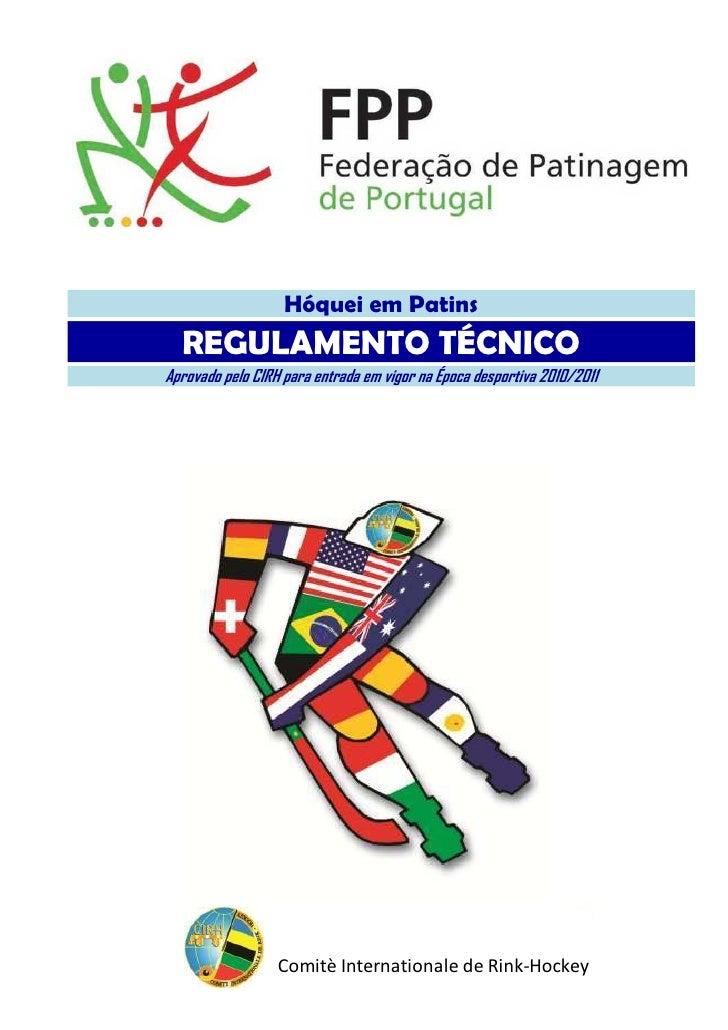 Hóquei em Patins  REGULAMENTO TÉCNICOAprovado pelo CIRH para entrada em vigor na Época desportiva 2010/2011               ...