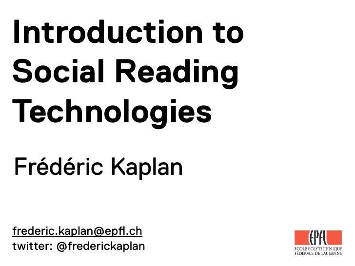 Introduction toSocial ReadingTechnologiesFrédéric Kaplanfrederic.kaplan@ep!.chtwitter: @frederickaplan