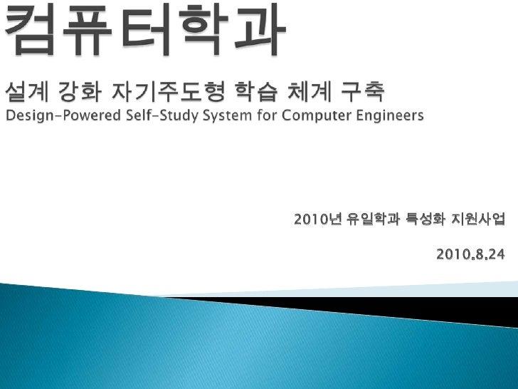 컴퓨터학과설계 강화 자기주도형 학습 체계 구축Design-Powered Self-Study System for Computer Engineers<br />2010년 유일학과 특성화 지원사업<br />2010.8.24<b...