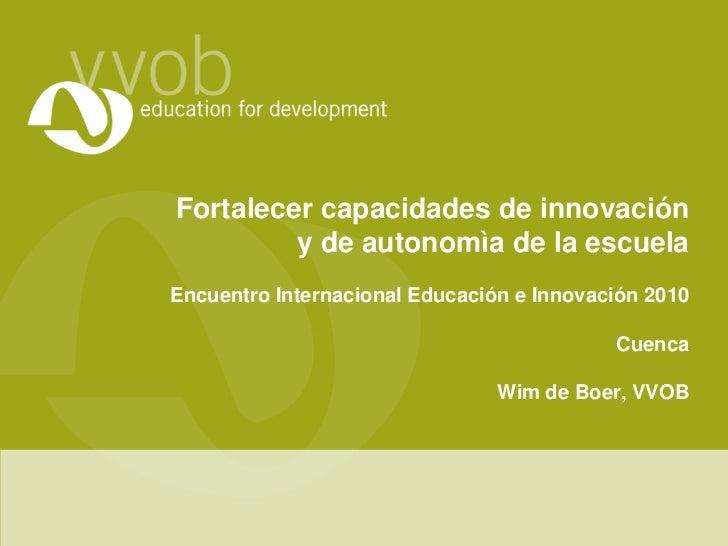 Fortalecercapacidades de innovacióny de autonomìade la escuela<br />EncuentroInternacionalEducacióne Innovación2010<br />C...
