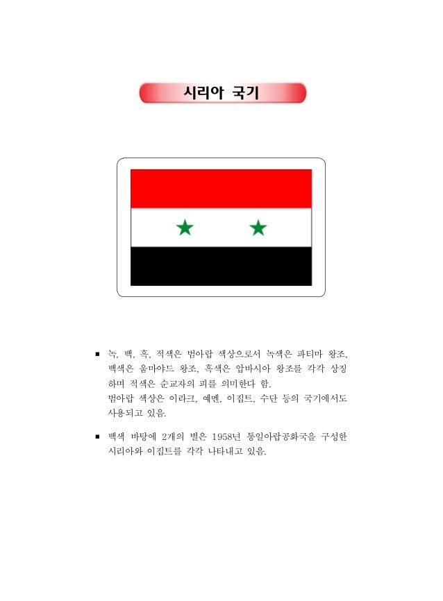 시리아 국기 ■ 녹 백 흑 적색은 범아랍 색상으로서 녹색은 파티마 왕조, , , , 백색은 움마야드 왕조 흑색은 압바시아 왕조를 각각 상징, 하며 적색은 순교자의 피를 의미한다 함. 범아랍 색상은 이라크 예멘 이집트 수...