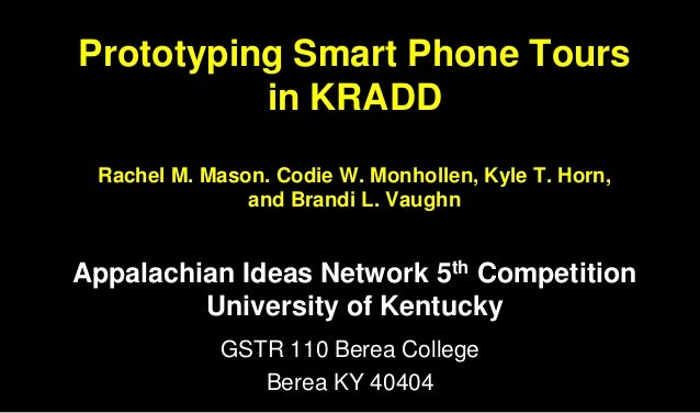 Prototyping Smart Phone Tours in KRADD Rachel M. Mason. Codie W. Monhollen, Kyle T. Horn, and Brandi L. Vaughn Appalachian...