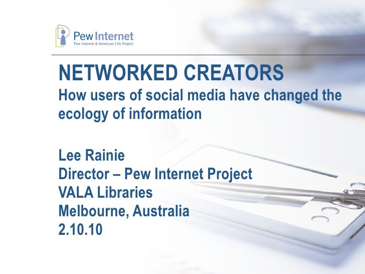 NETWORKED CREATORS How users of social media have changed the ecology of information Lee Rainie Director – Pew Internet Pr...