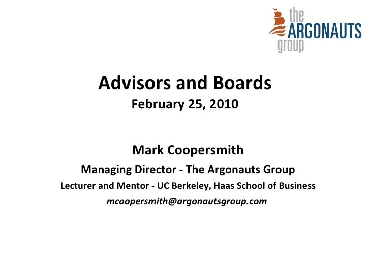 Advisors and Boards February 25, 2010 Mark Coopersmith Managing Director - The Argonauts Group Lecturer and Mentor - UC Be...