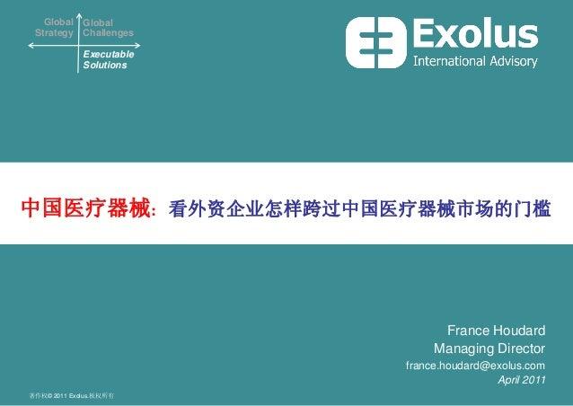Global Strategy Global Challenges Executable Solutions 著作权© 2011 Exolus.板权所有 中国医疗器械: 看外资企业怎样跨过中国医疗器械市场的门槛 France Houdard M...